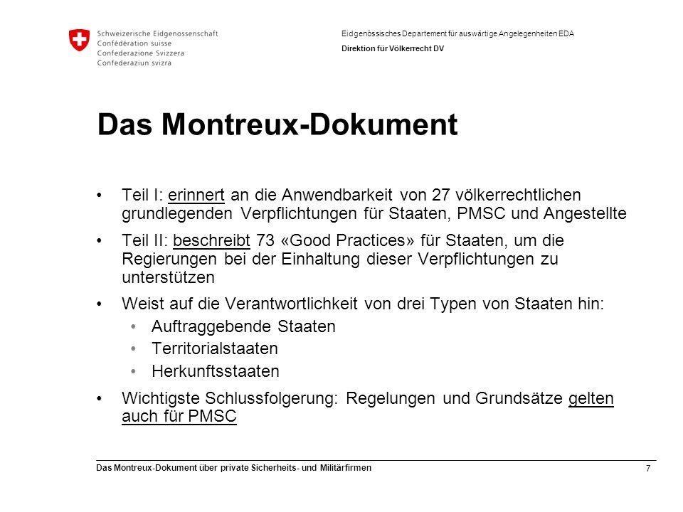8 Das Montreux-Dokument über private Sicherheits- und Militärfirmen Eidgenössisches Departement für auswärtige Angelegenheiten EDA Direktion für Völkerrecht DV Teil I: Rechtliche Verpflichtungen (1) Für Staaten: Die wichtigsten Verantwortlichkeiten gelten immer (dürfen nicht umgangen werden), z.B.