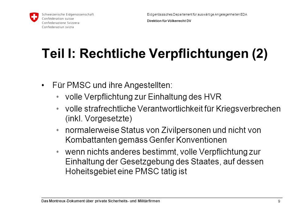 10 Das Montreux-Dokument über private Sicherheits- und Militärfirmen Eidgenössisches Departement für auswärtige Angelegenheiten EDA Direktion für Völkerrecht DV Teil II: «Good Practices» (1) «Good Practices»: Einschränkung gewisser Tätigkeiten wie unmittelbare Teilnahme an Feindseligkeiten Einrichtung eines Bewilligungssystems für PMSC nur Auswahl/Zulassung von PMSC, die voraussichtlich HVR und MR einhalten werden PMSC müssen HVR und MR einhalten und sich entsprechend organisieren Überwachung der Einhaltung und der Verantwortlichkeiten Transparenz und klare Identifikation Hauptgedanke: Sicherstellung eines verantwortungsbewussten Verhaltens im Felde
