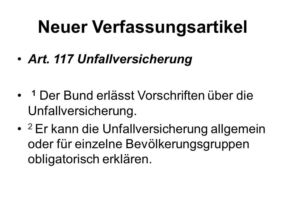 Neuer Verfassungsartikel Art. 117 Unfallversicherung 1 Der Bund erlässt Vorschriften über die Unfallversicherung. 2 Er kann die Unfallversicherung all