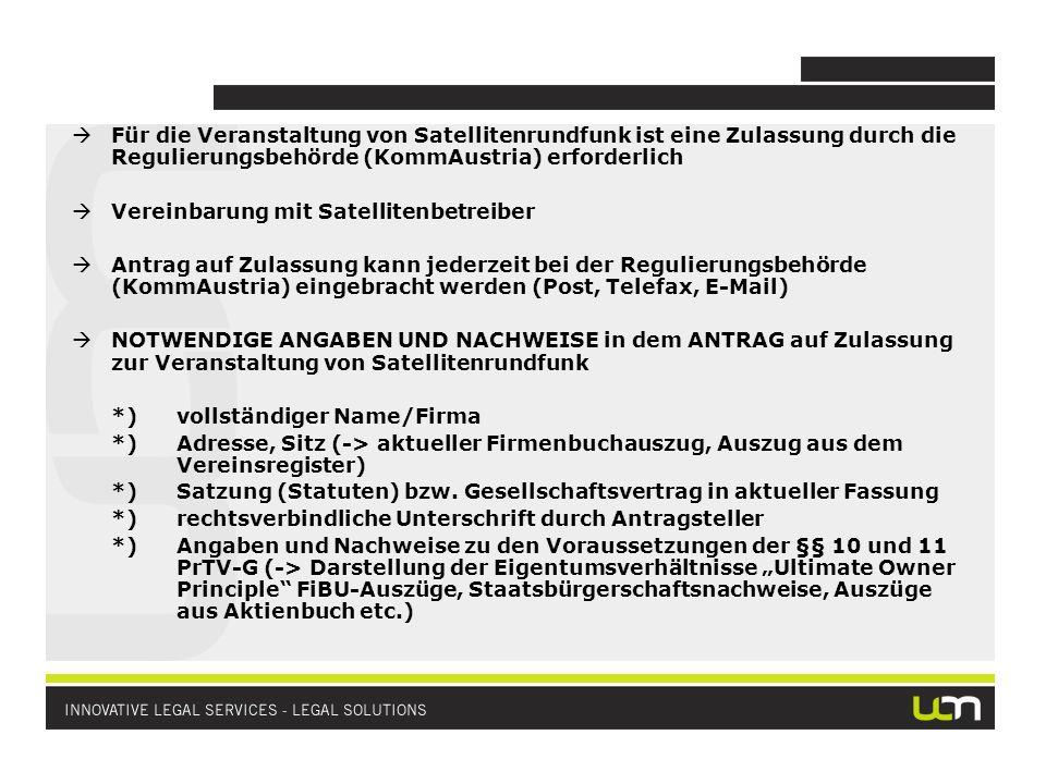 Für die Veranstaltung von Satellitenrundfunk ist eine Zulassung durch die Regulierungsbehörde (KommAustria) erforderlich Vereinbarung mit Satellitenbetreiber Antrag auf Zulassung kann jederzeit bei der Regulierungsbehörde (KommAustria) eingebracht werden (Post, Telefax, E-Mail) NOTWENDIGE ANGABEN UND NACHWEISE in dem ANTRAG auf Zulassung zur Veranstaltung von Satellitenrundfunk *)vollständiger Name/Firma *)Adresse, Sitz (-> aktueller Firmenbuchauszug, Auszug aus dem Vereinsregister) *)Satzung (Statuten) bzw.