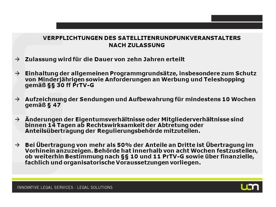 VERPFLICHTUNGEN DES SATELLITENRUNDFUNKVERANSTALTERS NACH ZULASSUNG Zulassung wird für die Dauer von zehn Jahren erteilt Einhaltung der allgemeinen Programmgrundsätze, insbesondere zum Schutz von Minderjährigen sowie Anforderungen an Werbung und Teleshopping gemäß §§ 30 ff PrTV-G Aufzeichnung der Sendungen und Aufbewahrung für mindestens 10 Wochen gemäß § 47 Änderungen der Eigentumsverhältnisse oder Mitgliederverhältnisse sind binnen 14 Tagen ab Rechtswirksamkeit der Abtretung oder Anteilsübertragung der Regulierungsbehörde mitzuteilen.