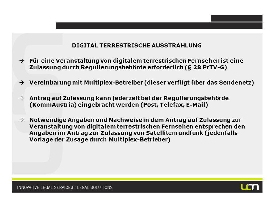 DIGITAL TERRESTRISCHE AUSSTRAHLUNG Für eine Veranstaltung von digitalem terrestrischen Fernsehen ist eine Zulassung durch Regulierungsbehörde erforderlich (§ 28 PrTV-G) Vereinbarung mit Multiplex-Betreiber (dieser verfügt über das Sendenetz) Antrag auf Zulassung kann jederzeit bei der Regulierungsbehörde (KommAustria) eingebracht werden (Post, Telefax, E-Mail) Notwendige Angaben und Nachweise in dem Antrag auf Zulassung zur Veranstaltung von digitalem terrestrischen Fernsehen entsprechen den Angaben im Antrag zur Zulassung von Satellitenrundfunk (jedenfalls Vorlage der Zusage durch Multiplex-Betrieber)