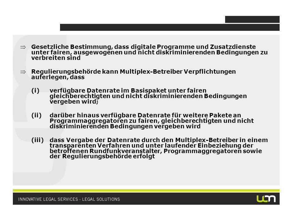 Gesetzliche Bestimmung, dass digitale Programme und Zusatzdienste unter fairen, ausgewogenen und nicht diskriminierenden Bedingungen zu verbreiten sind Regulierungsbehörde kann Multiplex-Betreiber Verpflichtungen auferlegen, dass (i)verfügbare Datenrate im Basispaket unter fairen gleichberechtigten und nicht diskriminierenden Bedingungen vergeben wird; (ii)darüber hinaus verfügbare Datenrate für weitere Pakete an Programmaggregatoren zu fairen, gleichberechtigten und nicht diskriminierenden Bedingungen vergeben wird (iii)dass Vergabe der Datenrate durch den Multiplex-Betreiber in einem transparenten Verfahren und unter laufender Einbeziehung der betroffenen Rundfunkveranstalter, Programmaggregatoren sowie der Regulierungsbehörde erfolgt