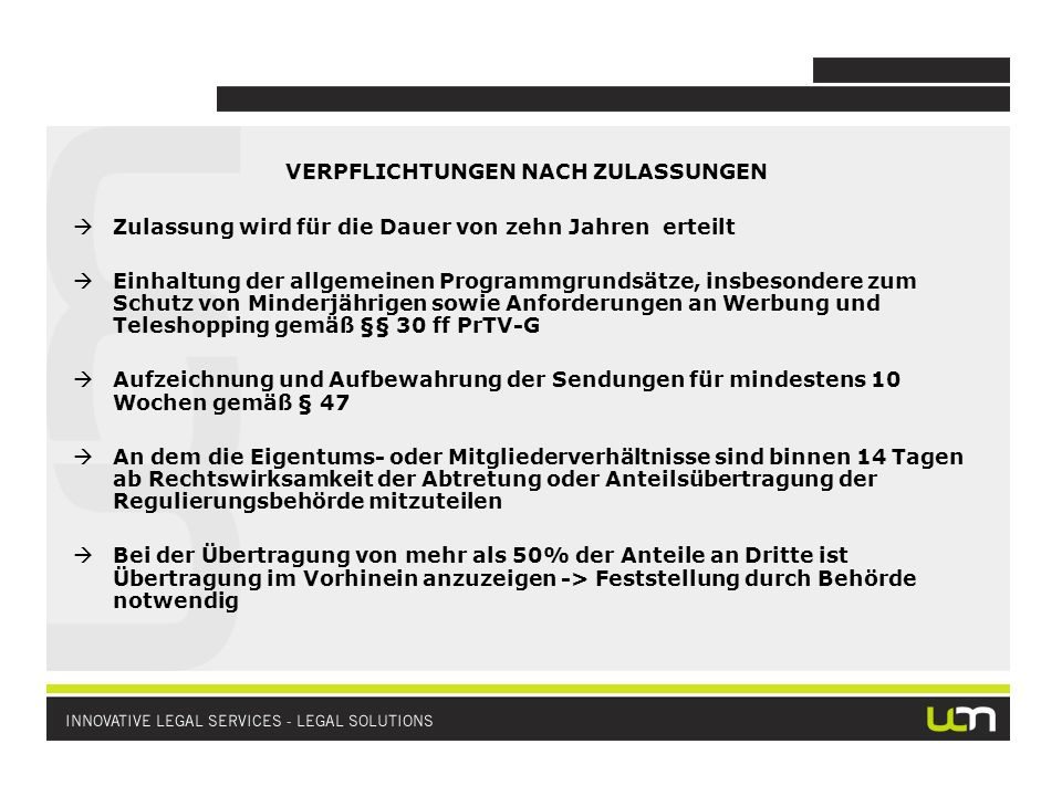 VERPFLICHTUNGEN NACH ZULASSUNGEN Zulassung wird für die Dauer von zehn Jahren erteilt Einhaltung der allgemeinen Programmgrundsätze, insbesondere zum Schutz von Minderjährigen sowie Anforderungen an Werbung und Teleshopping gemäß §§ 30 ff PrTV-G Aufzeichnung und Aufbewahrung der Sendungen für mindestens 10 Wochen gemäß § 47 An dem die Eigentums- oder Mitgliederverhältnisse sind binnen 14 Tagen ab Rechtswirksamkeit der Abtretung oder Anteilsübertragung der Regulierungsbehörde mitzuteilen Bei der Übertragung von mehr als 50% der Anteile an Dritte ist Übertragung im Vorhinein anzuzeigen -> Feststellung durch Behörde notwendig
