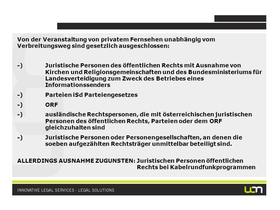 Von der Veranstaltung von privatem Fernsehen unabhängig vom Verbreitungsweg sind gesetzlich ausgeschlossen: -)Juristische Personen des öffentlichen Rechts mit Ausnahme von Kirchen und Religionsgemeinschaften und des Bundesministeriums für Landesverteidigung zum Zweck des Betriebes eines Informationssenders -)Parteien iSd Parteiengesetzes -)ORF -)ausländische Rechtspersonen, die mit österreichischen juristischen Personen des öffentlichen Rechts, Parteien oder dem ORF gleichzuhalten sind -)Juristische Personen oder Personengesellschaften, an denen die soeben aufgezählten Rechtsträger unmittelbar beteiligt sind.