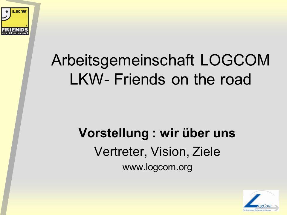 Arbeitsgemeinschaft LOGCOM LKW- Friends on the road Vorstellung : wir über uns Vertreter, Vision, Ziele www.logcom.org