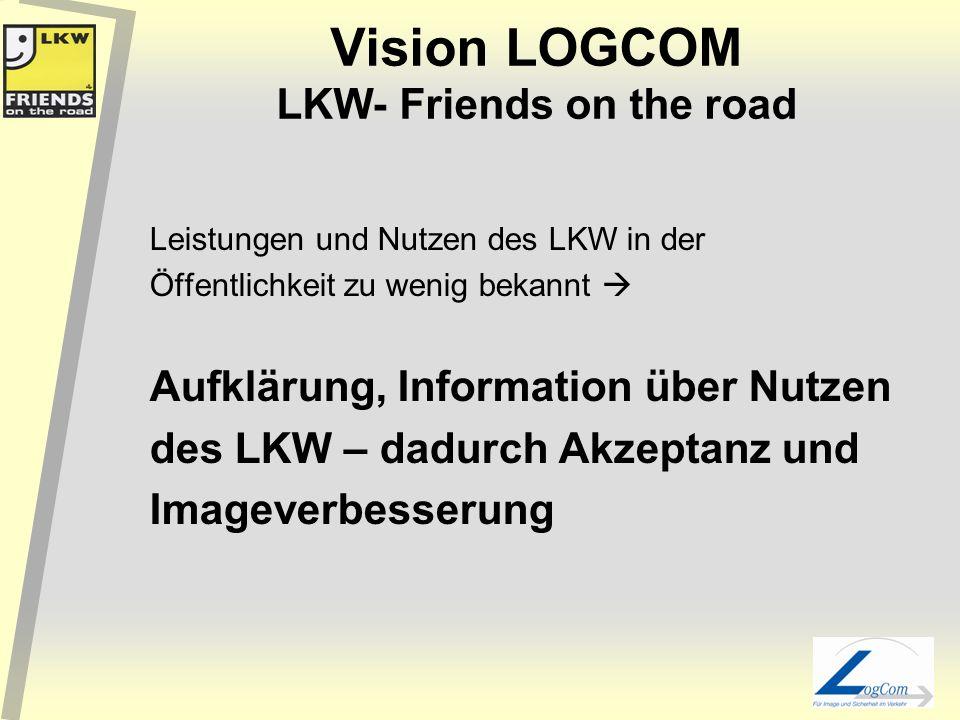 Vision LOGCOM LKW- Friends on the road Leistungen und Nutzen des LKW in der Öffentlichkeit zu wenig bekannt Aufklärung, Information über Nutzen des LKW – dadurch Akzeptanz und Imageverbesserung