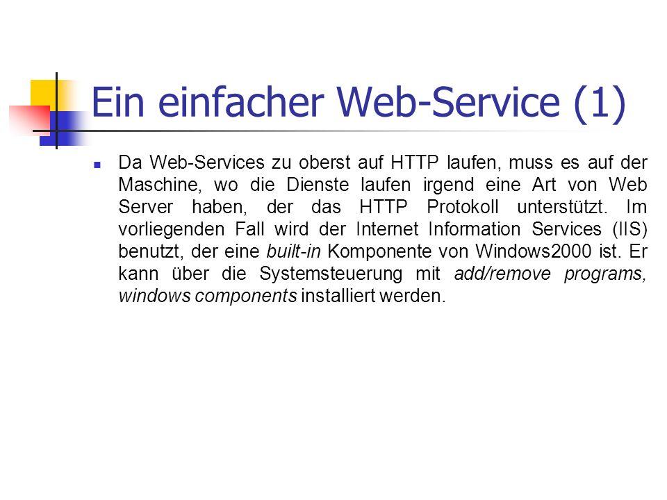Ein einfacher Web-Service (1) Da Web-Services zu oberst auf HTTP laufen, muss es auf der Maschine, wo die Dienste laufen irgend eine Art von Web Server haben, der das HTTP Protokoll unterstützt.