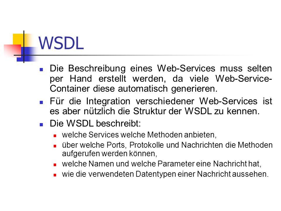 WSDL Die Beschreibung eines Web-Services muss selten per Hand erstellt werden, da viele Web-Service- Container diese automatisch generieren.