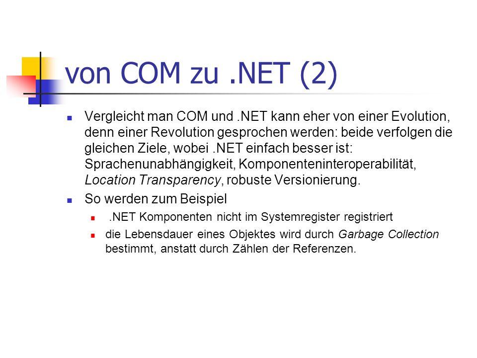 von COM zu.NET (2) Vergleicht man COM und.NET kann eher von einer Evolution, denn einer Revolution gesprochen werden: beide verfolgen die gleichen Ziele, wobei.NET einfach besser ist: Sprachenunabhängigkeit, Komponenteninteroperabilität, Location Transparency, robuste Versionierung.