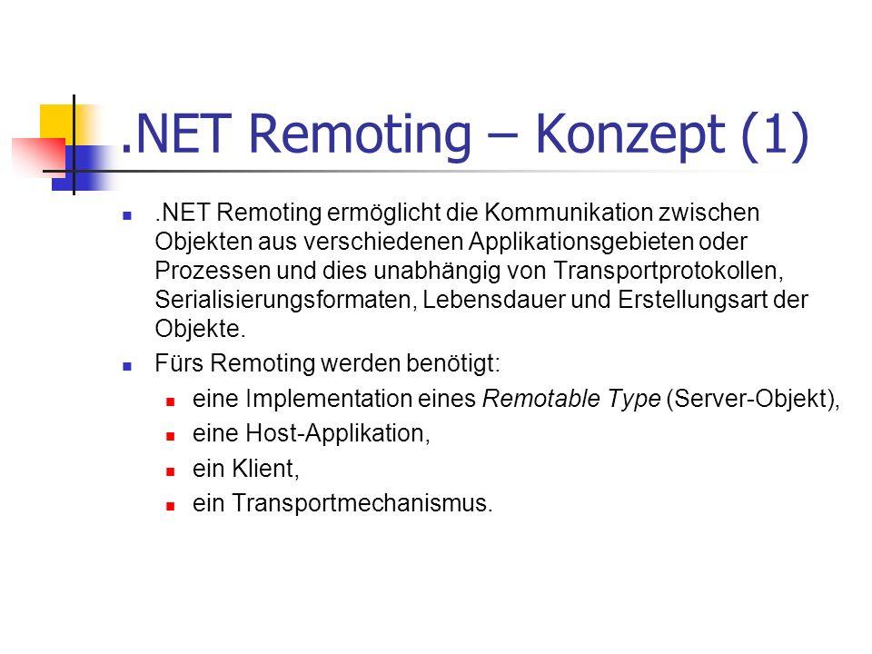 .NET Remoting – Konzept (1).NET Remoting ermöglicht die Kommunikation zwischen Objekten aus verschiedenen Applikationsgebieten oder Prozessen und dies unabhängig von Transportprotokollen, Serialisierungsformaten, Lebensdauer und Erstellungsart der Objekte.