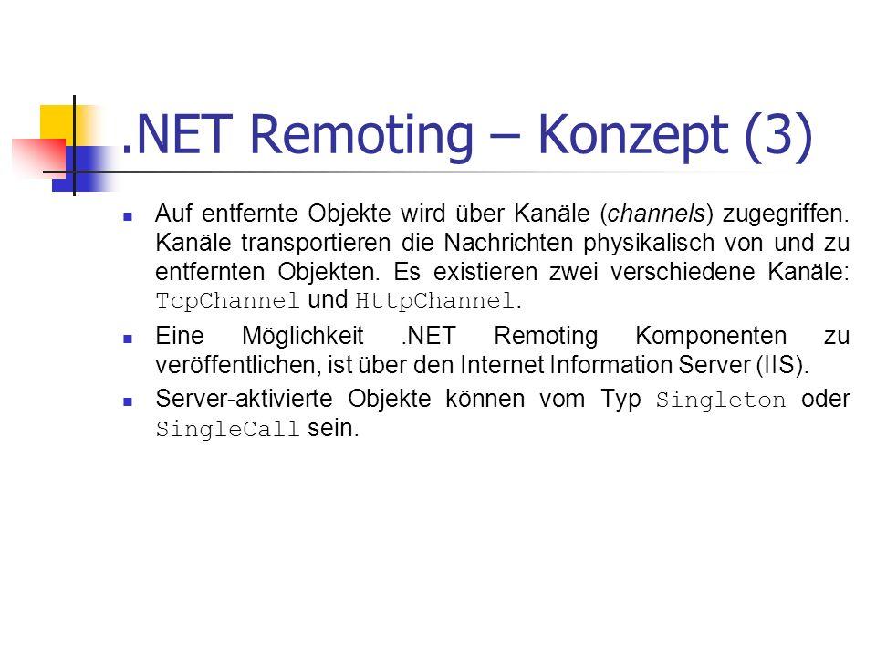 .NET Remoting – Konzept (3) Auf entfernte Objekte wird über Kanäle (channels) zugegriffen. Kanäle transportieren die Nachrichten physikalisch von und