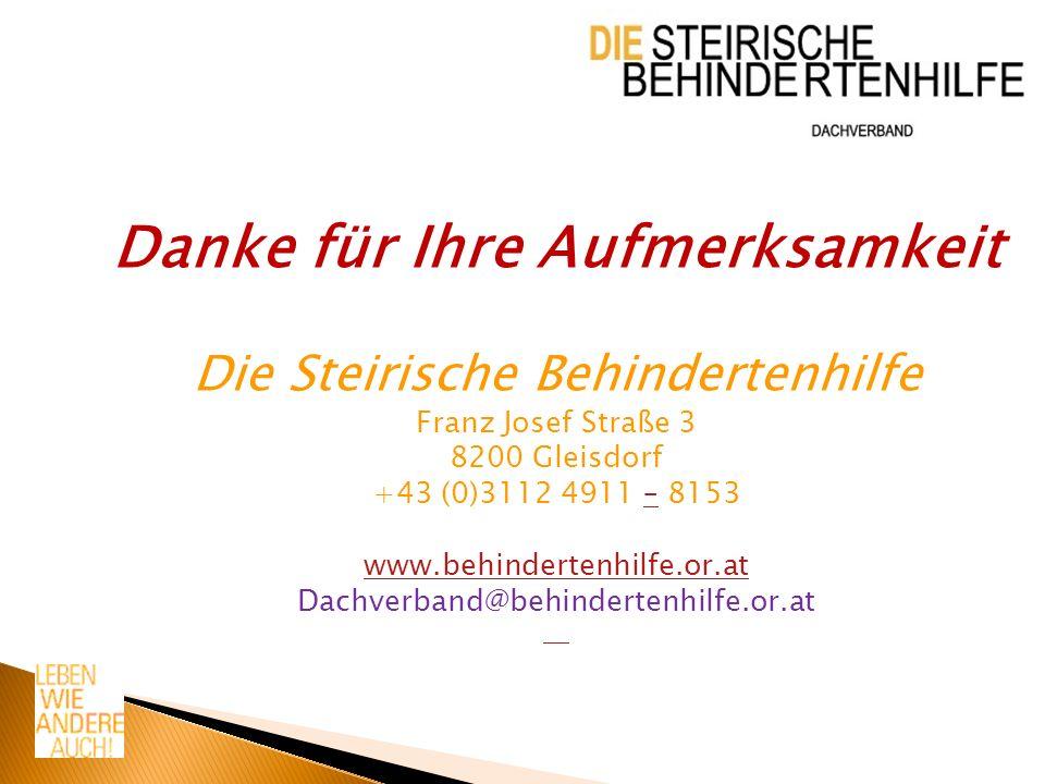 Danke für Ihre Aufmerksamkeit Die Steirische Behindertenhilfe Franz Josef Straße 3 8200 Gleisdorf +43 (0)3112 4911 – 8153– www.behindertenhilfe.or.at Dachverband@behindertenhilfe.or.at