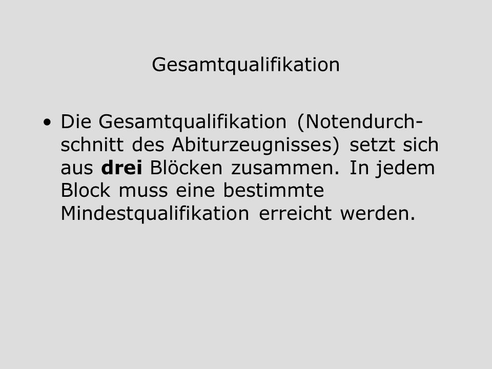 Gesamtqualifikation Die Gesamtqualifikation (Notendurch- schnitt des Abiturzeugnisses) setzt sich aus drei Blöcken zusammen. In jedem Block muss eine