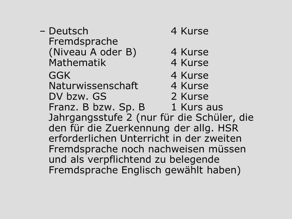 –Deutsch4 Kurse Fremdsprache (Niveau A oder B)4 Kurse Mathematik4 Kurse GGK4 Kurse Naturwissenschaft4 Kurse DV bzw. GS2 Kurse Franz. B bzw. Sp. B1 Kur