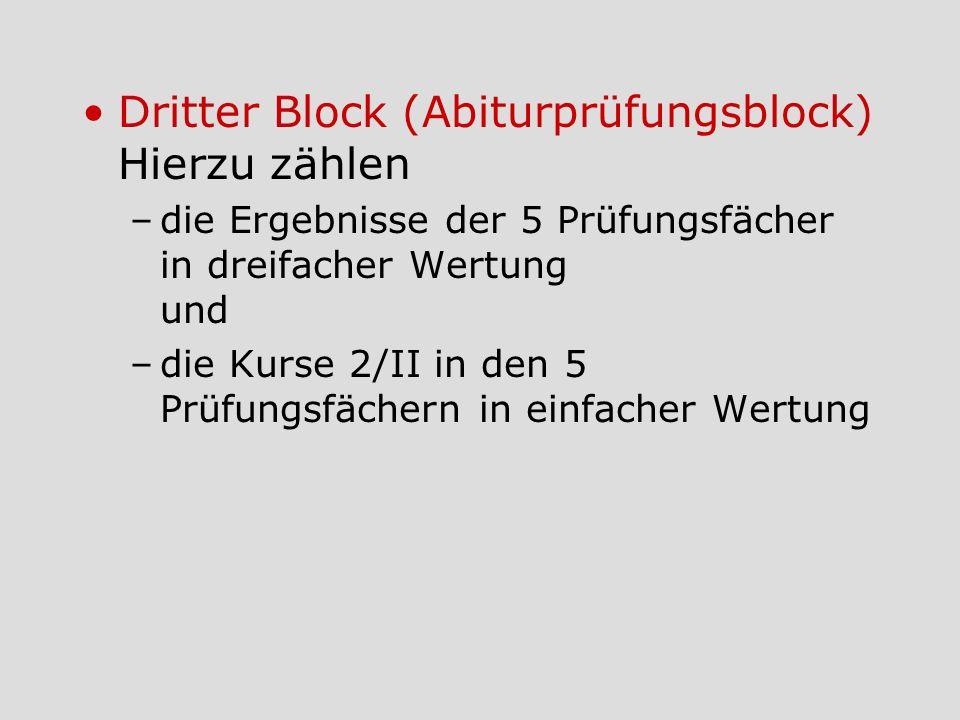 Dritter Block (Abiturprüfungsblock) Hierzu zählen –die Ergebnisse der 5 Prüfungsfächer in dreifacher Wertung und –die Kurse 2/II in den 5 Prüfungsfäch