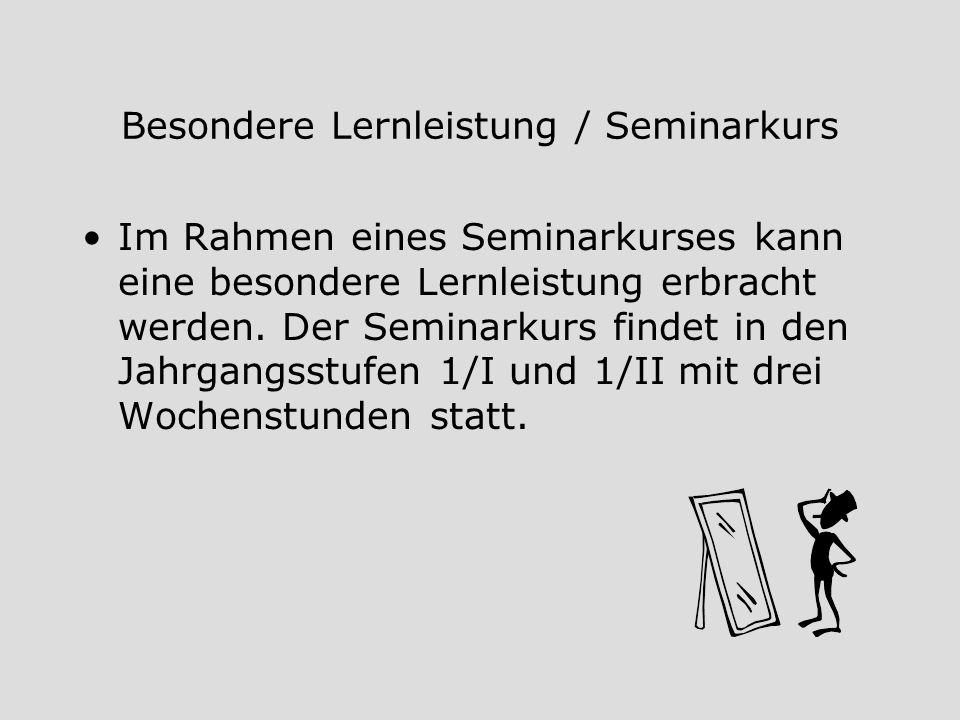 Besondere Lernleistung / Seminarkurs Im Rahmen eines Seminarkurses kann eine besondere Lernleistung erbracht werden. Der Seminarkurs findet in den Jah