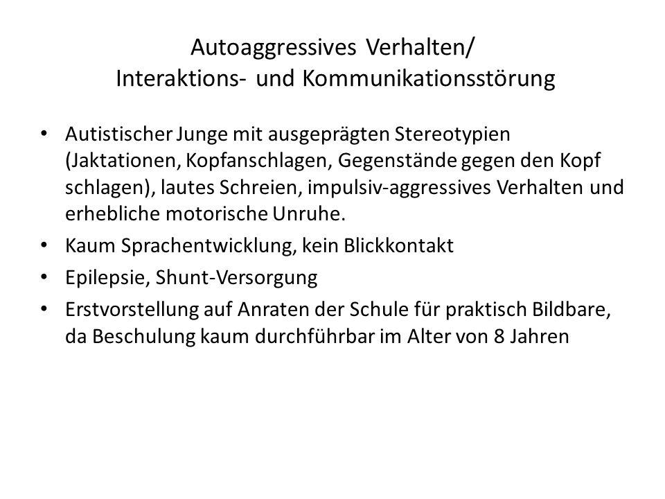 Autoaggressives Verhalten/ Interaktions- und Kommunikationsstörung Autistischer Junge mit ausgeprägten Stereotypien (Jaktationen, Kopfanschlagen, Gege