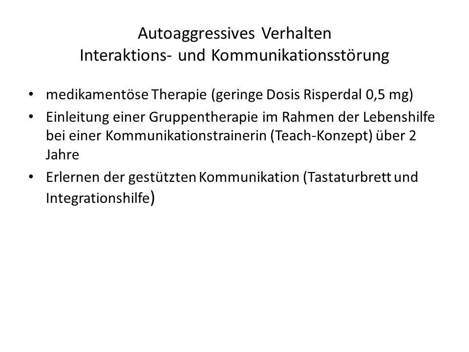 Autoaggressives Verhalten Interaktions- und Kommunikationsstörung medikamentöse Therapie (geringe Dosis Risperdal 0,5 mg) Einleitung einer Gruppenther