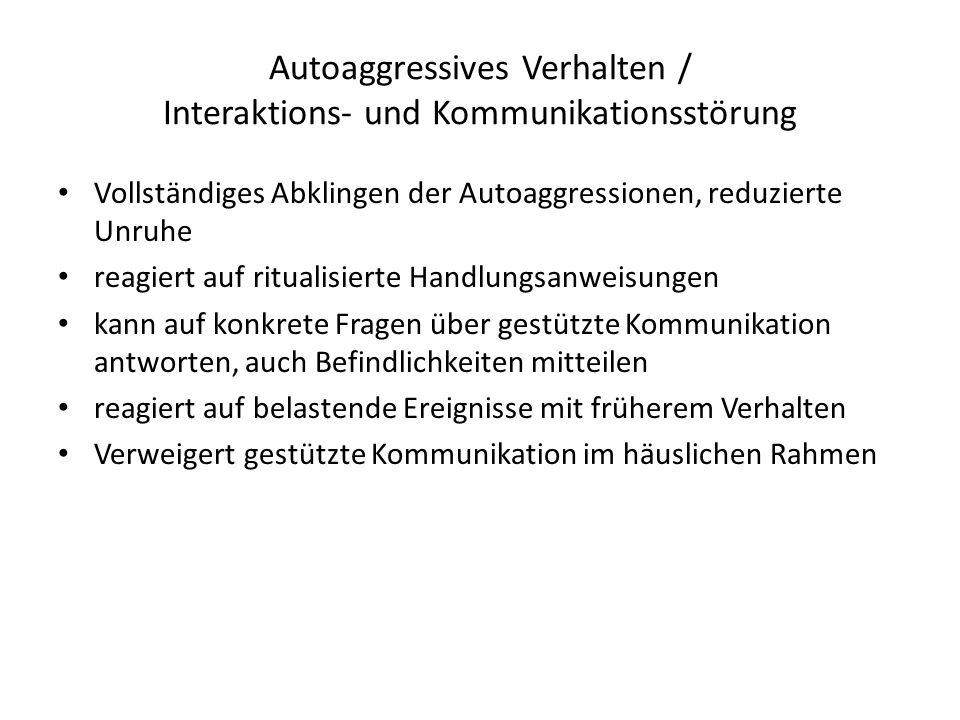 Autoaggressives Verhalten / Interaktions- und Kommunikationsstörung Vollständiges Abklingen der Autoaggressionen, reduzierte Unruhe reagiert auf ritua