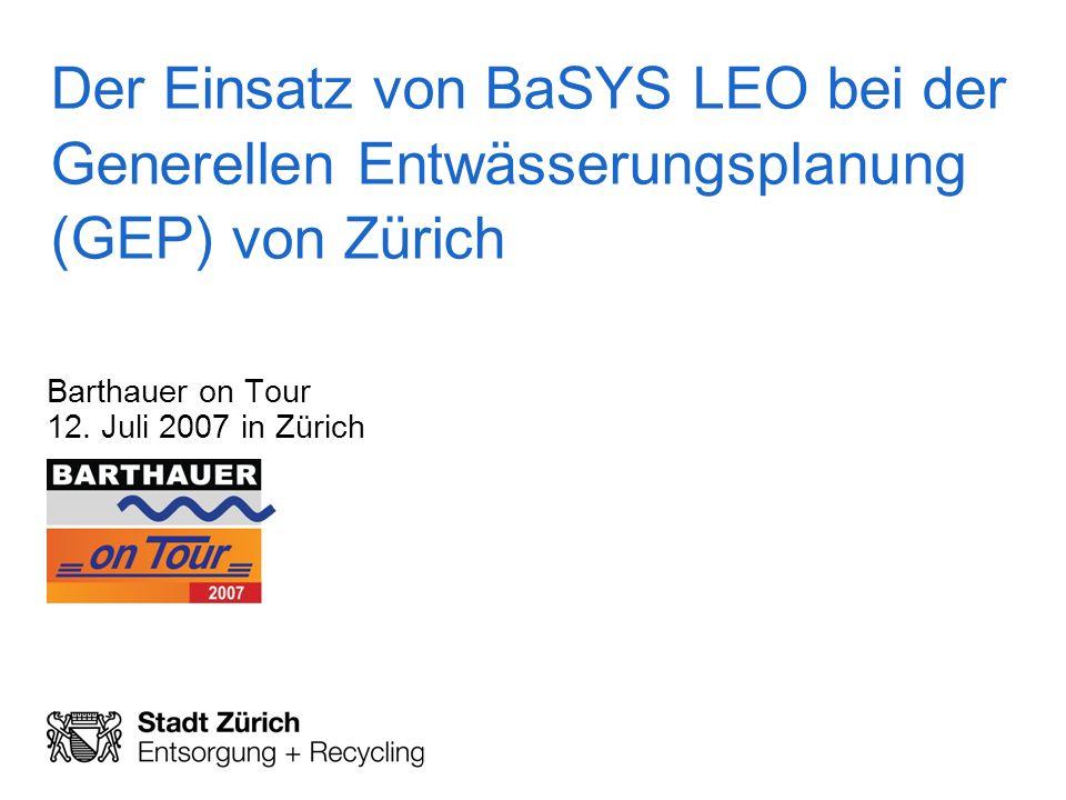 Der Einsatz von BaSYS LEO bei der Generellen Entwässerungsplanung (GEP) von Zürich Barthauer on Tour 12. Juli 2007 in Zürich