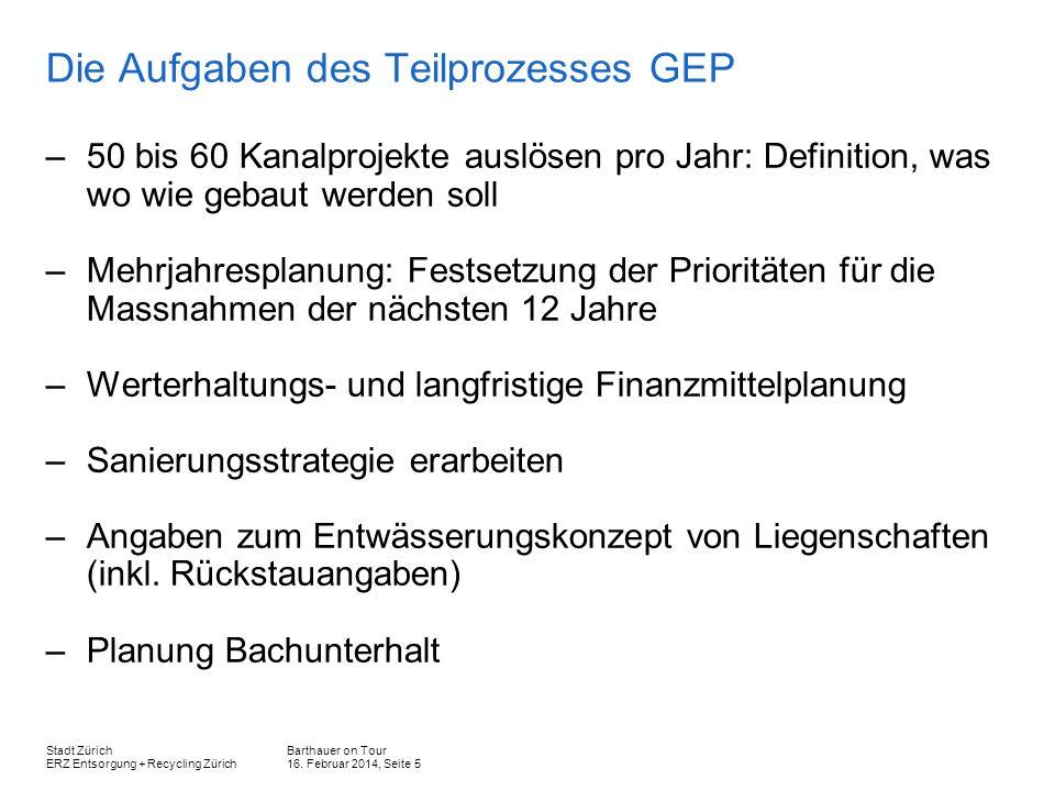 Barthauer on Tour 16. Februar 2014, Seite 5 Stadt Zürich ERZ Entsorgung + Recycling Zürich Die Aufgaben des Teilprozesses GEP –50 bis 60 Kanalprojekte