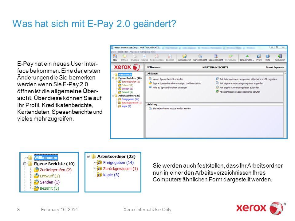 Was hat sich mit E-Pay 2.0 geändert? Xerox Internal Use OnlyFebruary 16, 2014 3 E-Pay hat ein neues User Inter- face bekommen. Eine der ersten Änderun