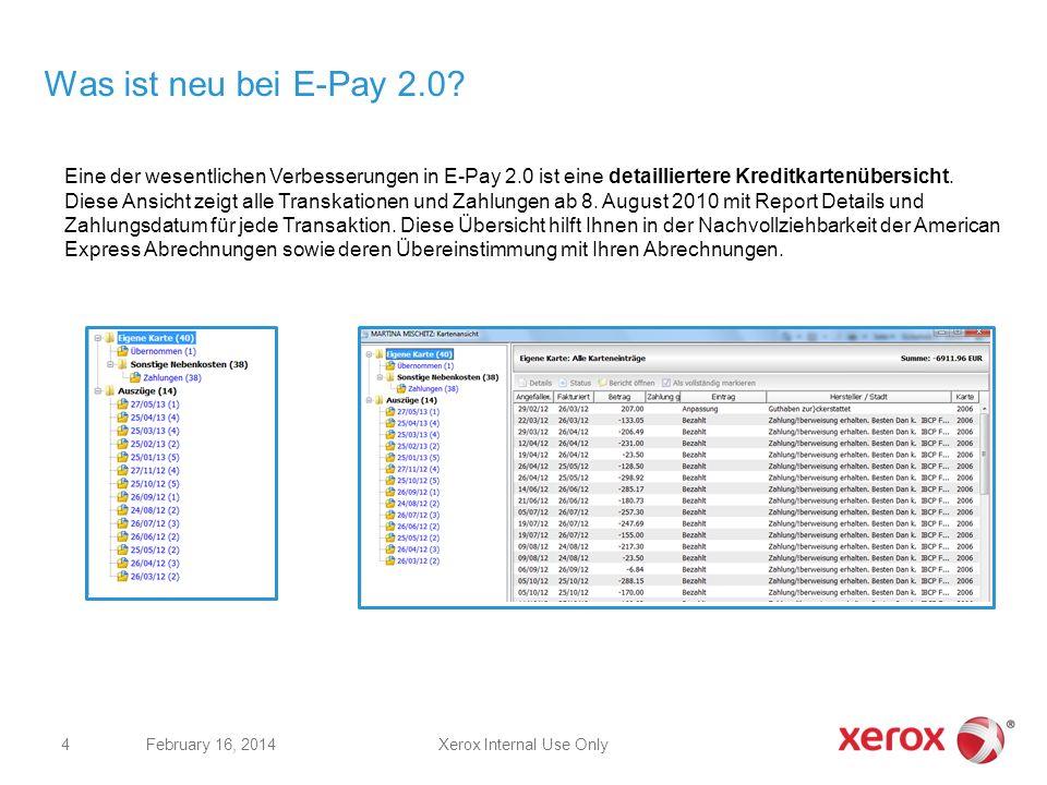Was ist neu bei E-Pay 2.0? Xerox Internal Use OnlyFebruary 16, 2014 4 Eine der wesentlichen Verbesserungen in E-Pay 2.0 ist eine detailliertere Kredit
