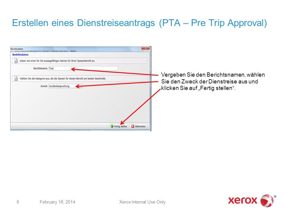 Xerox Internal Use OnlyFebruary 16, 2014 6 Erstellen eines Dienstreiseantrags (PTA – Pre Trip Approval) Vergeben Sie den Berichtsnamen, wählen Sie den