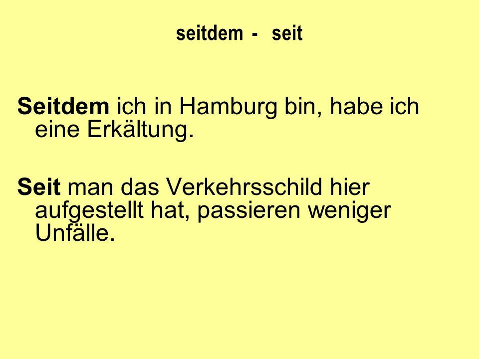 seitdem - seit Seitdem ich in Hamburg bin, habe ich eine Erkältung. Seit man das Verkehrsschild hier aufgestellt hat, passieren weniger Unfälle.
