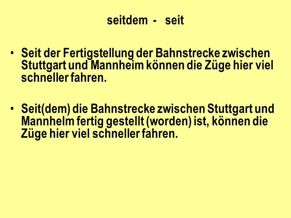 seitdem - seit Seit der Fertigstellung der Bahnstrecke zwischen Stuttgart und Mannheim können die Züge hier viel schneller fahren. Seit(dem) die Bahns
