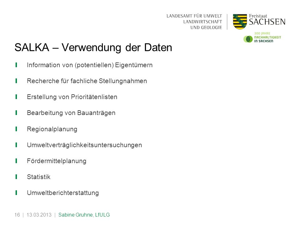 | 13.03.2013 | Sabine Gruhne, LfULG16 SALKA – Verwendung der Daten Information von (potentiellen) Eigentümern Recherche für fachliche Stellungnahmen E