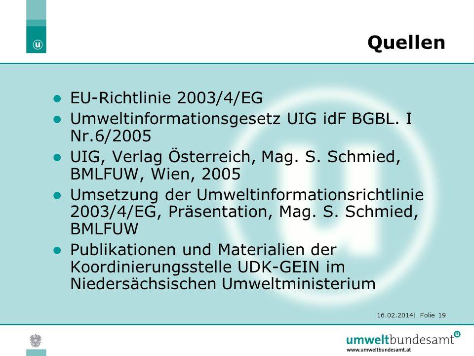 16.02.2014| Folie 19 Quellen EU-Richtlinie 2003/4/EG Umweltinformationsgesetz UIG idF BGBL. I Nr.6/2005 UIG, Verlag Österreich, Mag. S. Schmied, BMLFU