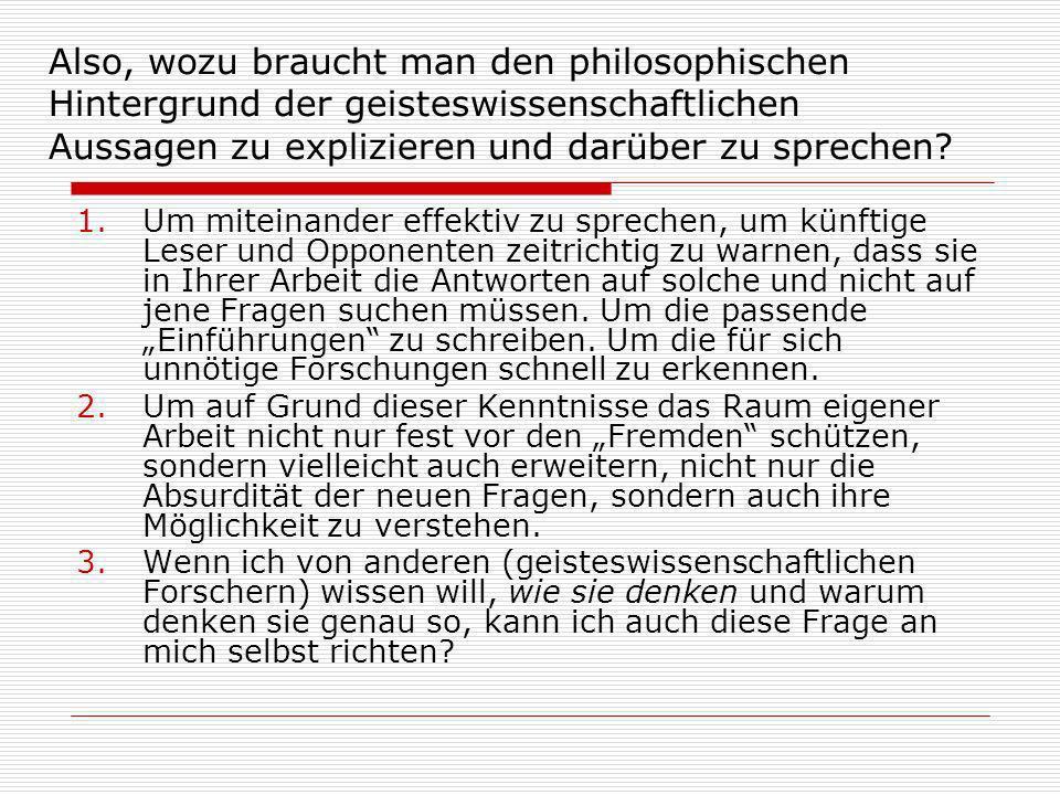 Also, wozu braucht man den philosophischen Hintergrund der geisteswissenschaftlichen Aussagen zu explizieren und darüber zu sprechen.