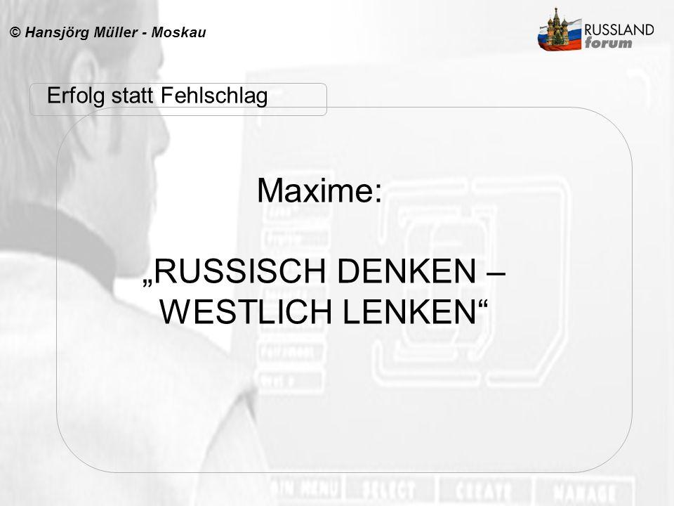 © Hansjörg Müller - Moskau Maxime: RUSSISCH DENKEN – WESTLICH LENKEN Erfolg statt Fehlschlag