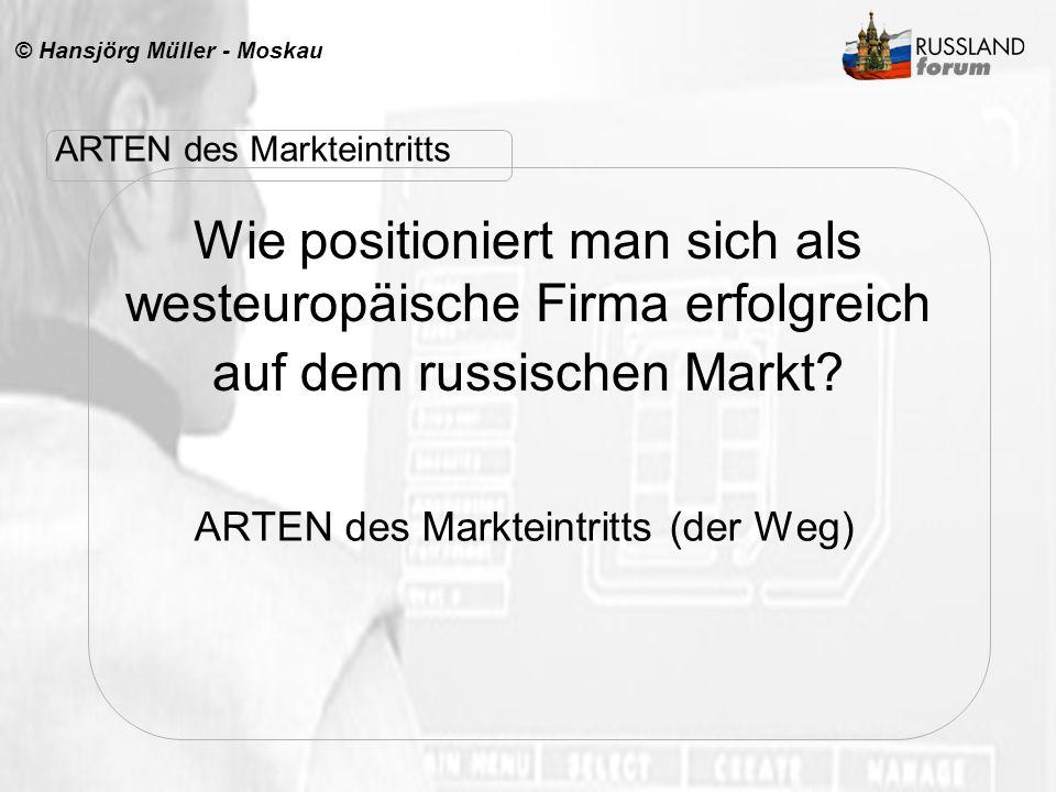 © Hansjörg Müller - Moskau Wie positioniert man sich als westeuropäische Firma erfolgreich auf dem russischen Markt? ARTEN des Markteintritts (der Weg