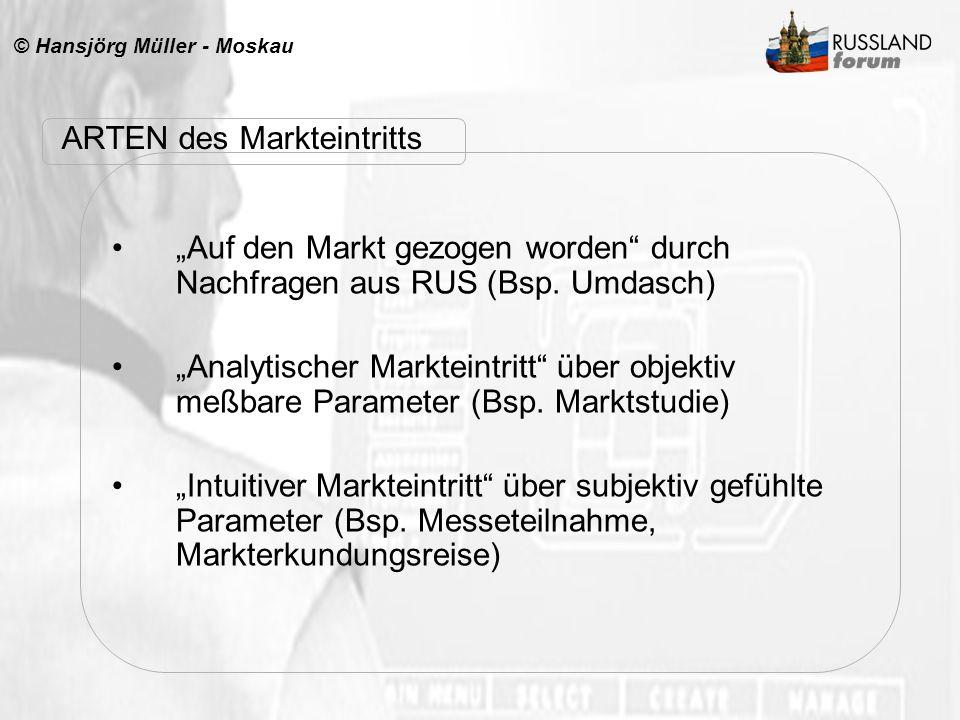 © Hansjörg Müller - Moskau ARTEN des Markteintritts Auf den Markt gezogen worden durch Nachfragen aus RUS (Bsp. Umdasch) Analytischer Markteintritt üb