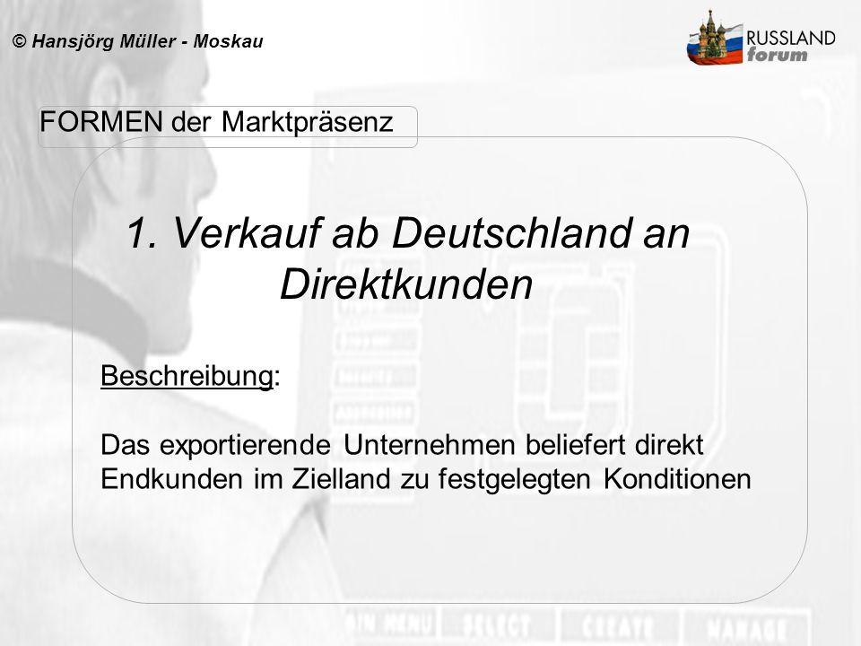 © Hansjörg Müller - Moskau 1. Verkauf ab Deutschland an Direktkunden FORMEN der Marktpräsenz Beschreibung: Das exportierende Unternehmen beliefert dir