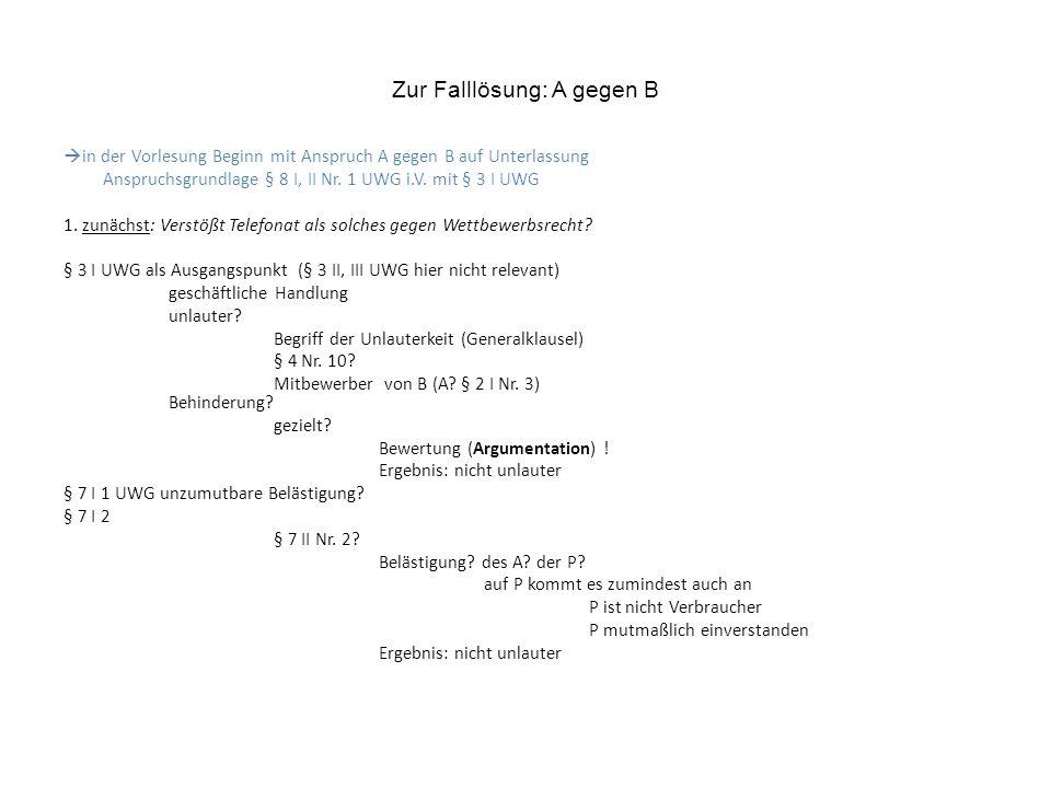 Zur Falllösung: A gegen B in der Vorlesung Beginn mit Anspruch A gegen B auf Unterlassung Anspruchsgrundlage § 8 I, II Nr.