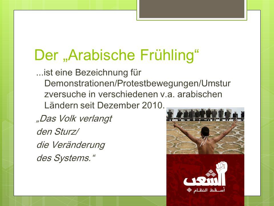 Der Arabische Frühling...ist eine Bezeichnung für Demonstrationen/Protestbewegungen/Umstur zversuche in verschiedenen v.a. arabischen Ländern seit Dez