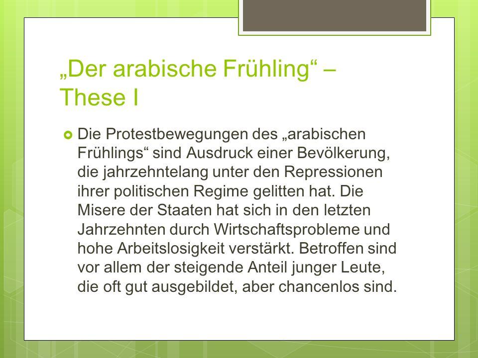 Der arabische Frühling – These I Die Protestbewegungen des arabischen Frühlings sind Ausdruck einer Bevölkerung, die jahrzehntelang unter den Repressi