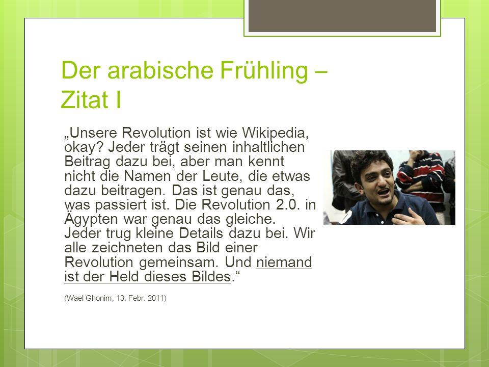 Der arabische Frühling – Zitat I Unsere Revolution ist wie Wikipedia, okay? Jeder trägt seinen inhaltlichen Beitrag dazu bei, aber man kennt nicht die