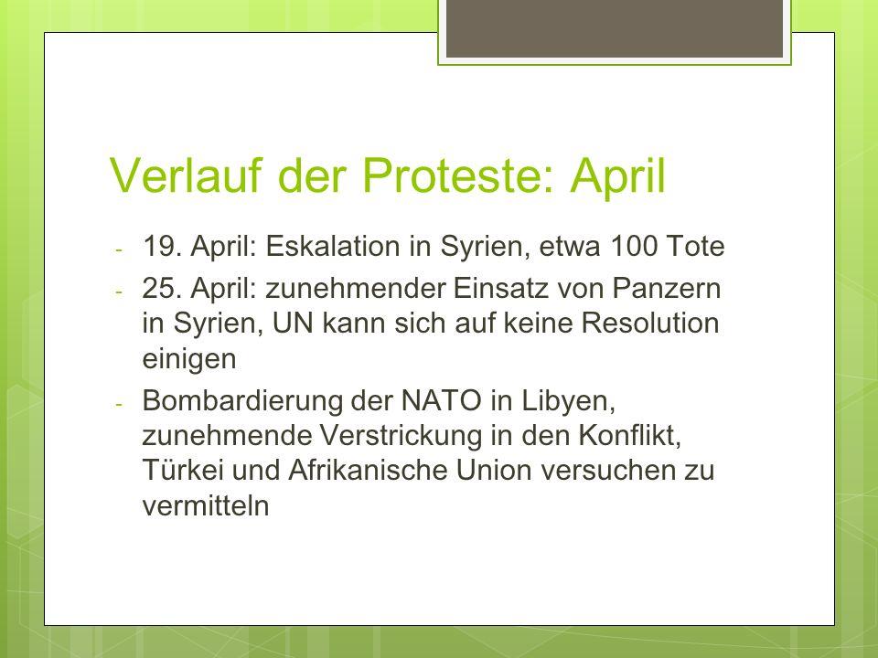 Verlauf der Proteste: April - 19. April: Eskalation in Syrien, etwa 100 Tote - 25. April: zunehmender Einsatz von Panzern in Syrien, UN kann sich auf