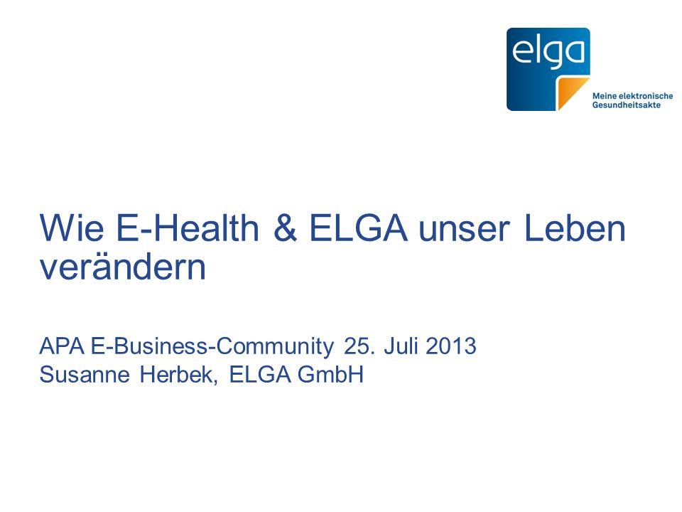 Wie E-Health & ELGA unser Leben verändern APA E-Business-Community 25. Juli 2013 Susanne Herbek, ELGA GmbH