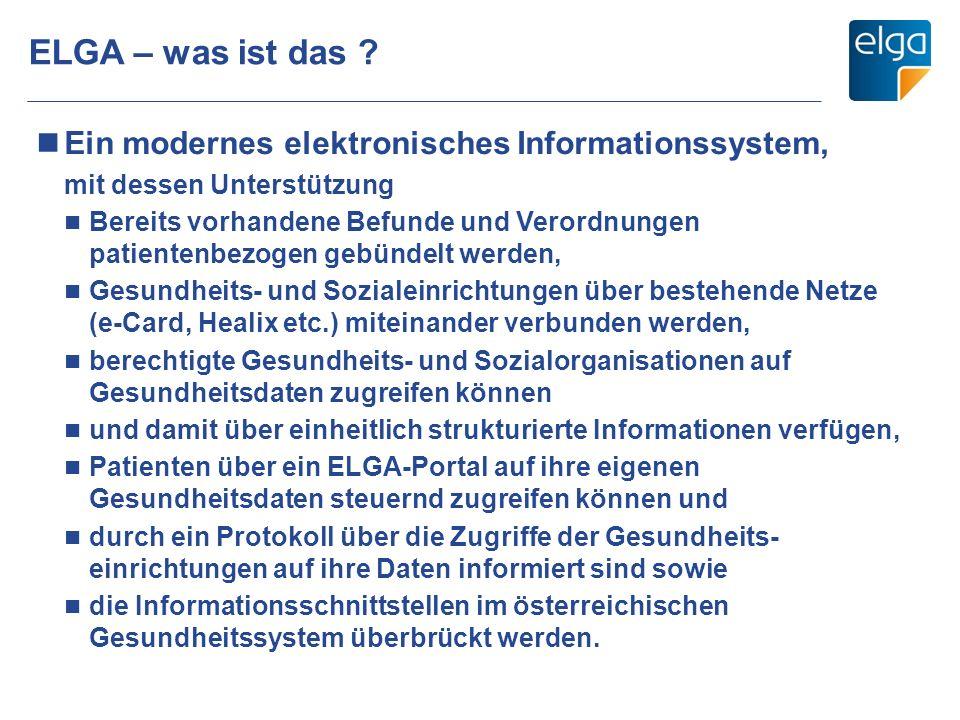 ELGA – was ist das ? Ein modernes elektronisches Informationssystem, mit dessen Unterstützung Bereits vorhandene Befunde und Verordnungen patientenbez