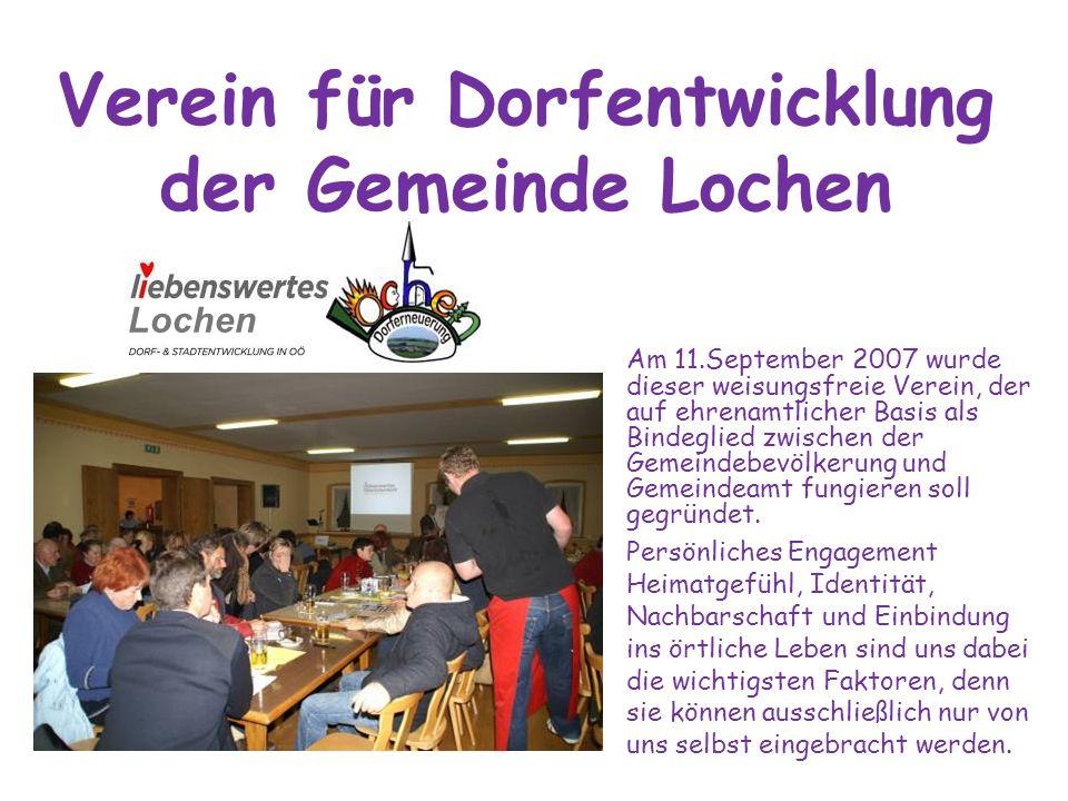Verein für Dorfentwicklung der Gemeinde Lochen Am 11.September 2007 wurde dieser weisungsfreie Verein, der auf ehrenamtlicher Basis als Bindeglied zwi