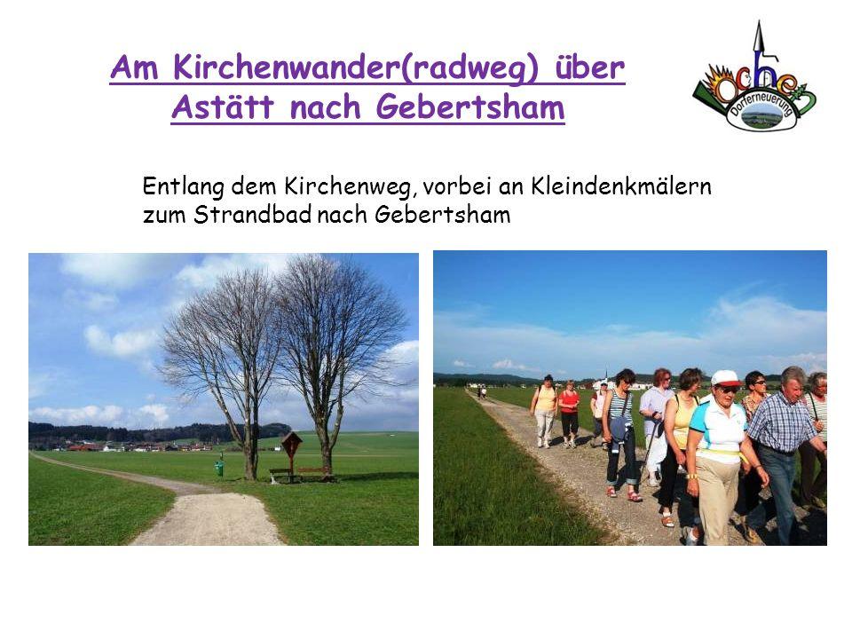 Am Kirchenwander(radweg) über Astätt nach Gebertsham Entlang dem Kirchenweg, vorbei an Kleindenkmälern zum Strandbad nach Gebertsham