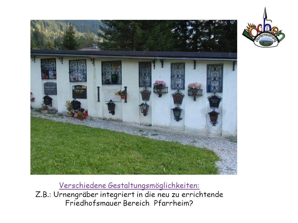 Verschiedene Gestaltungsmöglichkeiten: Z.B.: Urnengräber integriert in die neu zu errichtende Friedhofsmauer Bereich Pfarrheim?