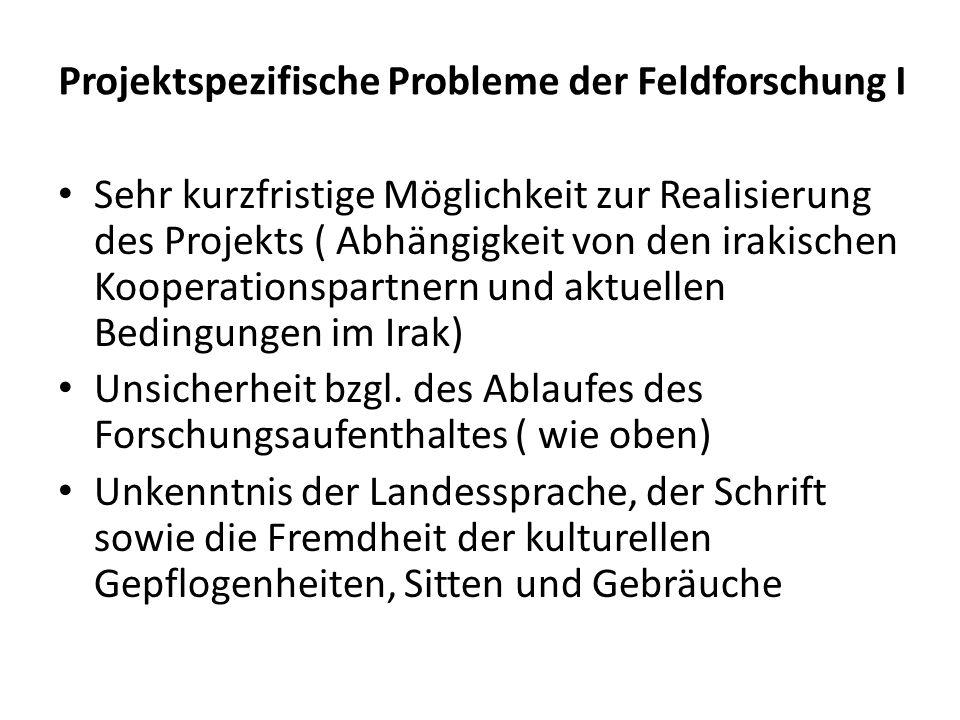 Projektspezifische Probleme der Feldforschung I Sehr kurzfristige Möglichkeit zur Realisierung des Projekts ( Abhängigkeit von den irakischen Kooperationspartnern und aktuellen Bedingungen im Irak) Unsicherheit bzgl.