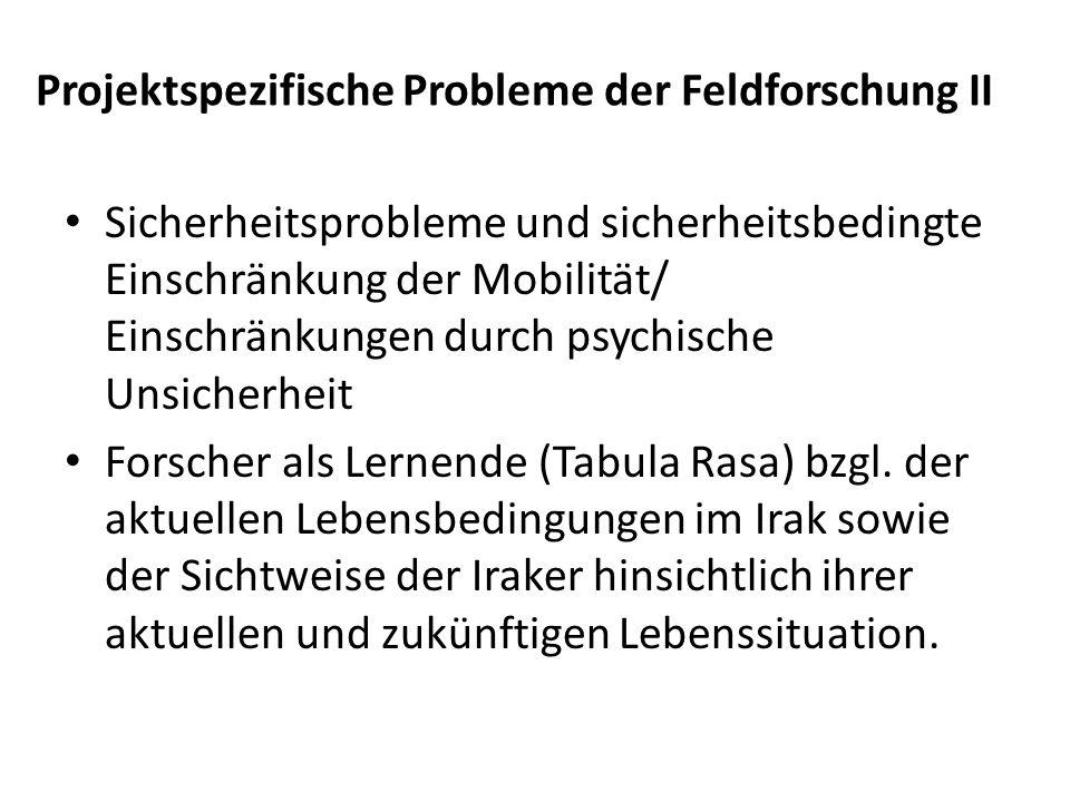 Projektspezifische Probleme der Feldforschung II Sicherheitsprobleme und sicherheitsbedingte Einschränkung der Mobilität/ Einschränkungen durch psychische Unsicherheit Forscher als Lernende (Tabula Rasa) bzgl.